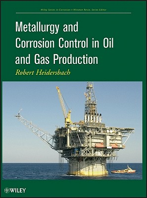 Metallurgy and Corrosion Control in Oil and Gas Production By Heidersbach, Bob